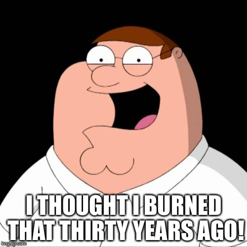 Peter griffin | I THOUGHT I BURNED THAT THIRTY YEARS AGO! | image tagged in peter griffin | made w/ Imgflip meme maker