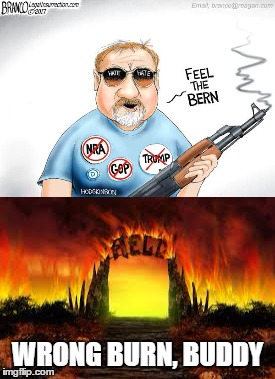 Not being judgmental, just a play on words...  | WRONG BURN, BUDDY | image tagged in bernie sanders,liberal,shooter | made w/ Imgflip meme maker