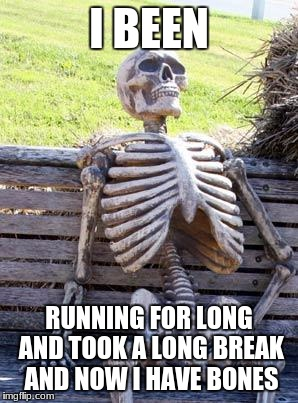 Waiting Skeleton Meme | I BEEN RUNNING FOR LONG AND TOOK A LONG BREAK AND NOW I HAVE BONES | image tagged in memes,waiting skeleton | made w/ Imgflip meme maker
