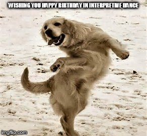 DANCING BIRTHDAY DOG | WISHING YOU HAPPY BIRTHDAY IN INTERPRETIVE DANCE | image tagged in happy birthday,dog,dance | made w/ Imgflip meme maker