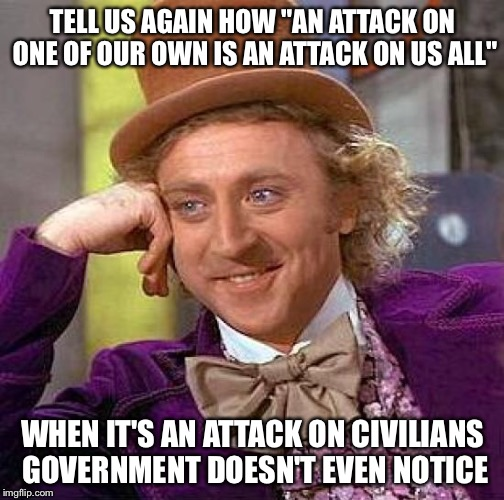 "Creepy Condescending Wonka Meme | TELL US AGAIN HOW ""AN ATTACK ON ONE OF OUR OWN IS AN ATTACK ON US ALL"" WHEN IT'S AN ATTACK ON CIVILIANS GOVERNMENT DOESN'T EVEN NOTICE 