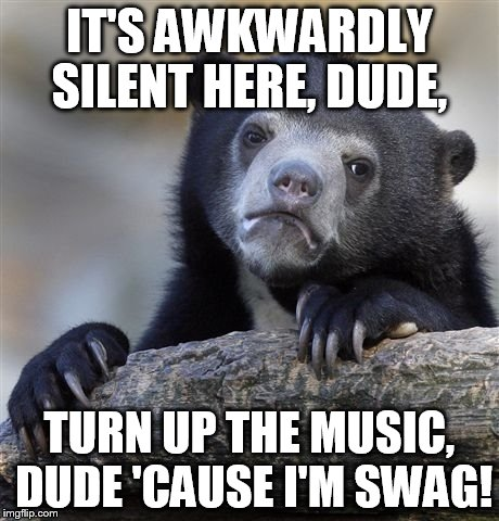 Confession Bear Meme | IT'S AWKWARDLY SILENT HERE, DUDE, TURN UP THE MUSIC, DUDE 'CAUSE I'M SWAG! | image tagged in memes,confession bear | made w/ Imgflip meme maker