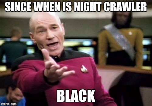 Picard Wtf Meme | SINCE WHEN IS NIGHT CRAWLER BLACK | image tagged in memes,picard wtf | made w/ Imgflip meme maker