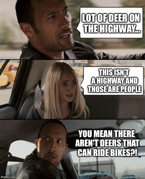 The Rock Driving Meme | LOT OF DEER ON THE HIGHWAY... THIS ISN'T A HIGHWAY AND THOSE ARE PEOPLE YOU MEAN THERE AREN'T DEERS THAT CAN RIDE BIKES?! | image tagged in memes,the rock driving | made w/ Imgflip meme maker