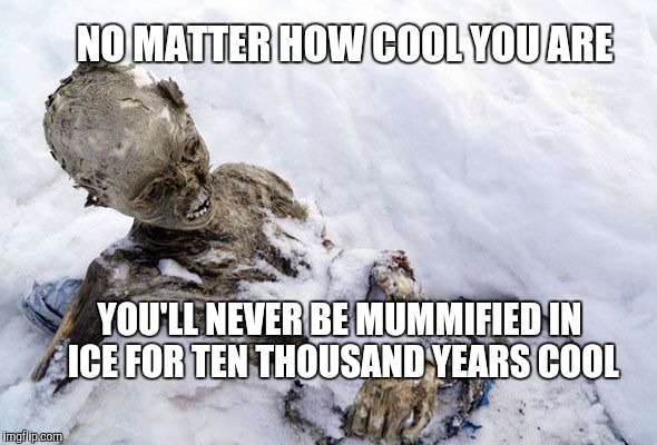 That's pretty cool | NO MATTER HOW COOL YOU ARE YOU'LL NEVER BE MUMMIFIED IN ICE FOR TEN THOUSAND YEARS COOL | image tagged in ice mummy,jbmemegeek,ice man,no matter how cool you are | made w/ Imgflip meme maker