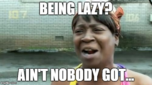 Aint Nobody Got Time For That Meme | BEING LAZY? AIN'T NOBODY GOT... | image tagged in memes,aint nobody got time for that | made w/ Imgflip meme maker