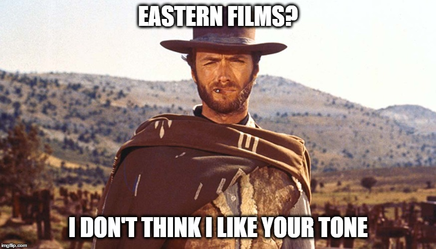 EASTERN FILMS? I DON'T THINK I LIKE YOUR TONE | made w/ Imgflip meme maker