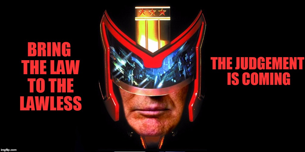 Judge Trump | BRING THE LAW TO THE LAWLESS THE JUDGEMENT IS COMING | image tagged in funny,trump,dredd,judgement,i am the law | made w/ Imgflip meme maker