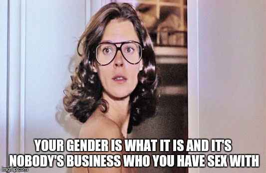 Jobeth Williams | YOUR GENDER IS WHAT IT IS AND IT'S NOBODY'S BUSINESS WHO YOU HAVE SEX WITH | image tagged in jobeth williams | made w/ Imgflip meme maker