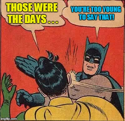Batman Slapping Robin Meme | THOSE WERE THE DAYS . . . YOU'RE TOO YOUNG TO SAY THAT! | image tagged in memes,batman slapping robin | made w/ Imgflip meme maker