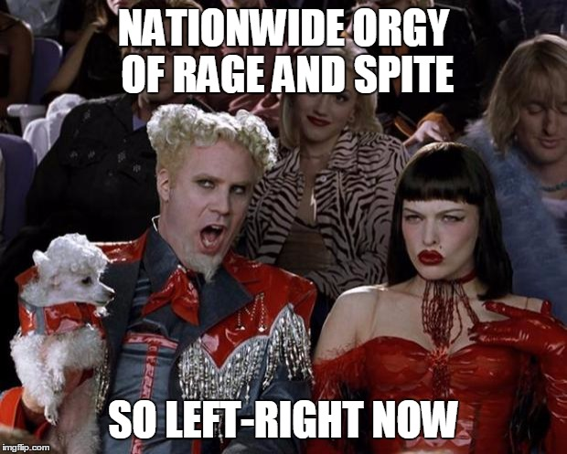 Mugatu So Hot Right Now Meme | NATIONWIDE ORGY OF RAGE AND SPITE SO LEFT-RIGHT NOW | image tagged in memes,mugatu so hot right now | made w/ Imgflip meme maker
