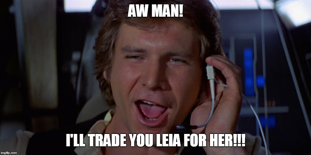 AW MAN! I'LL TRADE YOU LEIA FOR HER!!! | made w/ Imgflip meme maker