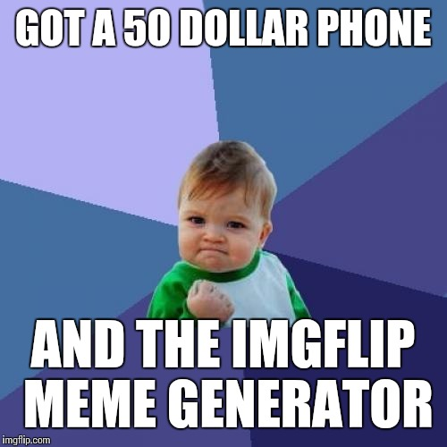 Success Kid Meme | GOT A 50 DOLLAR PHONE AND THE IMGFLIP MEME GENERATOR | image tagged in memes,success kid | made w/ Imgflip meme maker