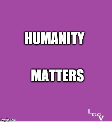 Humanity Matters | HUMANITY MATTERS | image tagged in politics,all lives matter | made w/ Imgflip meme maker