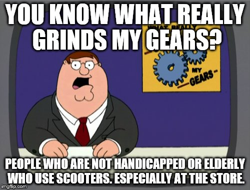 Peter Griffin News Meme | YOU KNOW WHAT REALLY GRINDS MY GEARS? PEOPLE WHO ARE NOT HANDICAPPED OR ELDERLY WHO USE SCOOTERS. ESPECIALLY AT THE STORE. | image tagged in memes,peter griffin news | made w/ Imgflip meme maker