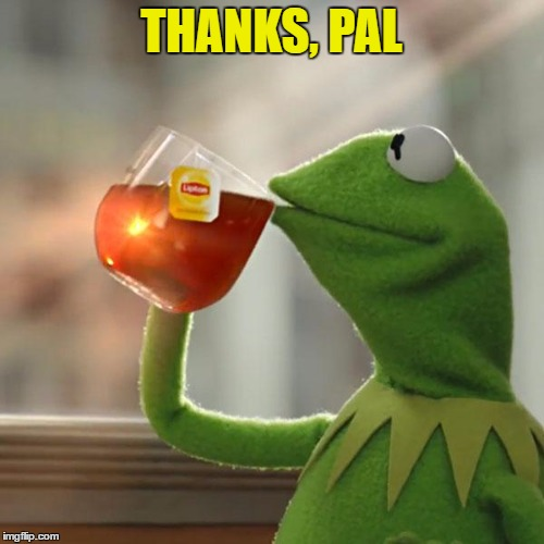 But Thats None Of My Business Meme | THANKS, PAL | image tagged in memes,but thats none of my business,kermit the frog | made w/ Imgflip meme maker