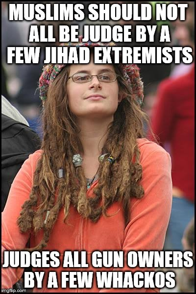 College Liberal Meme | MUSLIMS SHOULD NOT ALL BE JUDGE BY A FEW JIHAD EXTREMISTS JUDGES ALL GUN OWNERS BY A FEW WHACKOS | image tagged in memes,college liberal | made w/ Imgflip meme maker
