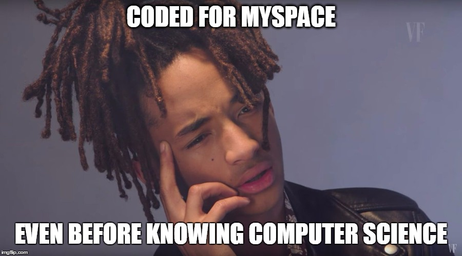 CODED FOR MYSPACE EVEN BEFORE KNOWING COMPUTER SCIENCE | image tagged in computer science,jaden smith,myspace,tom | made w/ Imgflip meme maker