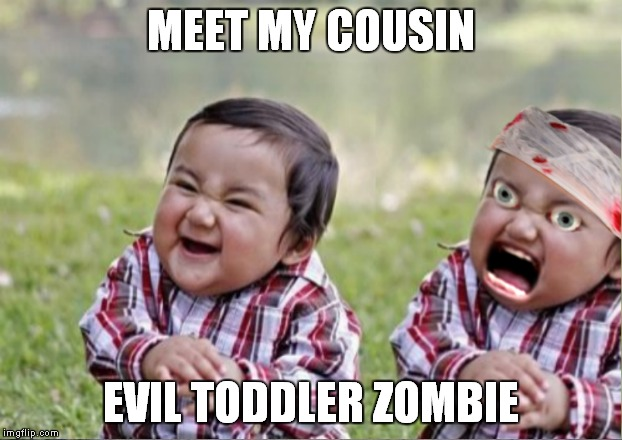 One messed up family! | MEET MY COUSIN EVIL TODDLER ZOMBIE | image tagged in evil toddler,zombie | made w/ Imgflip meme maker