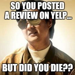 But did you die? | SO YOU POSTED A REVIEW ON YELP... BUT DID YOU DIE?? | image tagged in but did you die | made w/ Imgflip meme maker