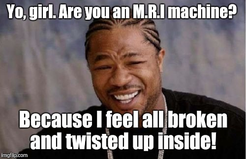 Yo Dawg Heard You Meme | Yo, girl. Are you an M.R.I machine? Because I feel all broken and twisted up inside! | image tagged in memes,yo dawg heard you | made w/ Imgflip meme maker