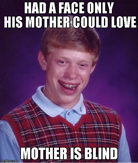Bad Luck Brian Meme | HAD A FACE ONLY HIS MOTHER COULD LOVE MOTHER IS BLIND | image tagged in memes,bad luck brian | made w/ Imgflip meme maker
