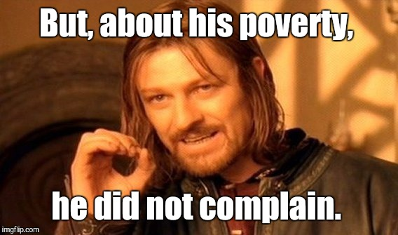 One Does Not Simply Meme | But, about his poverty, he did not complain. | image tagged in memes,one does not simply | made w/ Imgflip meme maker