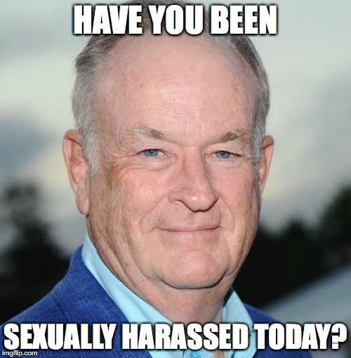 HAVE YOU BEEN SEXUALLY HARASSED TODAY? | image tagged in bill o'reilly | made w/ Imgflip meme maker