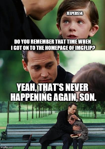 I miss the old days... | DO YOU REMEMBER THAT TIME WHEN I GOT ON TO THE HOMEPAGE OF IMGFLIP? YEAH, THAT'S NEVER HAPPENING AGAIN, SON. JEEPERS14 | image tagged in memes,finding neverland | made w/ Imgflip meme maker