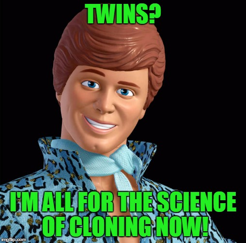 TWINS? I'M ALL FOR THE SCIENCE OF CLONING NOW! | made w/ Imgflip meme maker