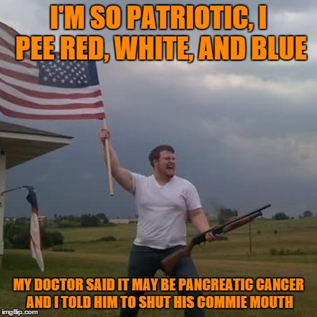 I'M SO PATRIOTIC, I PEE RED, WHITE, AND BLUE MY DOCTOR SAID IT MAY BE PANCREATIC CANCER AND I TOLD HIM TO SHUT HIS COMMIE MOUTH | image tagged in memes,redneck with flag and shotgun,'murica,rebel | made w/ Imgflip meme maker