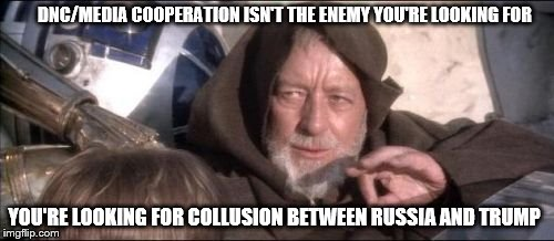 These Aren't The Droids You Were Looking For Meme |  DNC/MEDIA COOPERATION ISN'T THE ENEMY YOU'RE LOOKING FOR; YOU'RE LOOKING FOR COLLUSION BETWEEN RUSSIA AND TRUMP | image tagged in memes,these arent the droids you were looking for | made w/ Imgflip meme maker