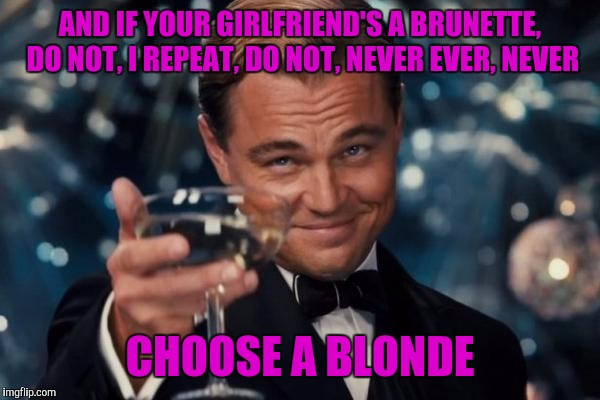 Leonardo Dicaprio Cheers Meme | AND IF YOUR GIRLFRIEND'S A BRUNETTE, DO NOT, I REPEAT, DO NOT, NEVER EVER, NEVER CHOOSE A BLONDE | image tagged in memes,leonardo dicaprio cheers | made w/ Imgflip meme maker
