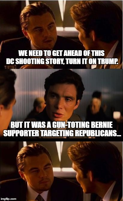 DC shooting spinoff | WE NEED TO GET AHEAD OF THIS DC SHOOTING STORY, TURN IT ON TRUMP. BUT IT WAS A GUN-TOTING BERNIE SUPPORTER TARGETING REPUBLICANS... | image tagged in memes,inception,bernie sanders,mass shooting | made w/ Imgflip meme maker