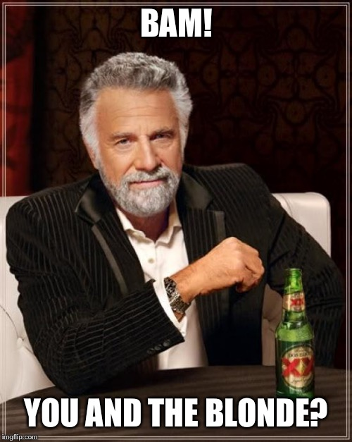 The Most Interesting Man In The World Meme | BAM! YOU AND THE BLONDE? | image tagged in memes,the most interesting man in the world | made w/ Imgflip meme maker