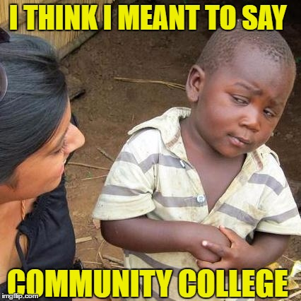 Third World Skeptical Kid Meme | I THINK I MEANT TO SAY COMMUNITY COLLEGE | image tagged in memes,third world skeptical kid | made w/ Imgflip meme maker