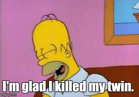 Homer Laughing | I'm glad I killed my twin. | image tagged in homer laughing | made w/ Imgflip meme maker