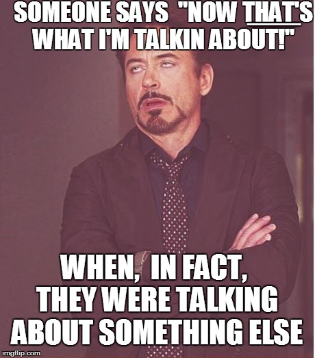 "The face I make when | SOMEONE SAYS  ""NOW THAT'S WHAT I'M TALKIN ABOUT!"" WHEN,  IN FACT, THEY WERE TALKING ABOUT SOMETHING ELSE [[[[[[[[[[[[[[[[[[[[[[[[[[[[[[[[[[[ 