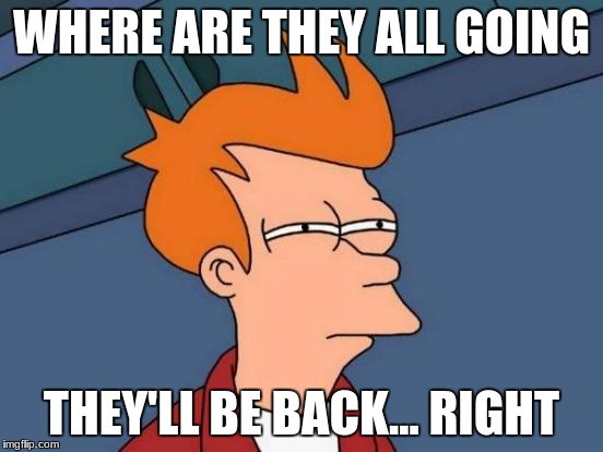 Futurama Fry Meme | WHERE ARE THEY ALL GOING THEY'LL BE BACK... RIGHT | image tagged in memes,futurama fry | made w/ Imgflip meme maker