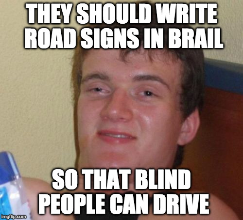10 Guy Meme | THEY SHOULD WRITE ROAD SIGNS IN BRAIL SO THAT BLIND PEOPLE CAN DRIVE | image tagged in memes,10 guy | made w/ Imgflip meme maker