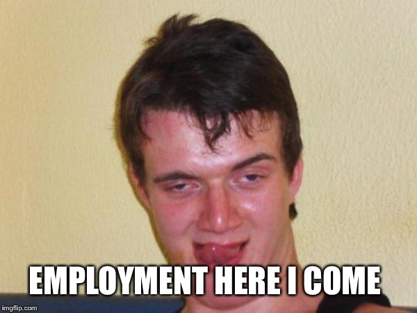 EMPLOYMENT HERE I COME | made w/ Imgflip meme maker