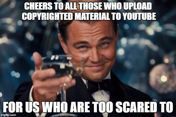 Leonardo Dicaprio Cheers Meme | CHEERS TO ALL THOSE WHO UPLOAD COPYRIGHTED MATERIAL TO YOUTUBE FOR US WHO ARE TOO SCARED TO | image tagged in memes,leonardo dicaprio cheers,youtube,copyright | made w/ Imgflip meme maker
