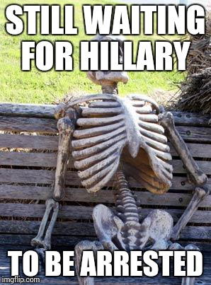 Waiting Skeleton Meme | STILL WAITING FOR HILLARY TO BE ARRESTED | image tagged in memes,waiting skeleton | made w/ Imgflip meme maker