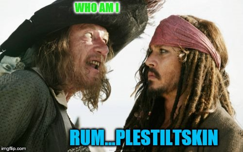 Barbosa And Sparrow | WHO AM I RUM...PLESTILTSKIN | image tagged in memes,barbosa and sparrow | made w/ Imgflip meme maker