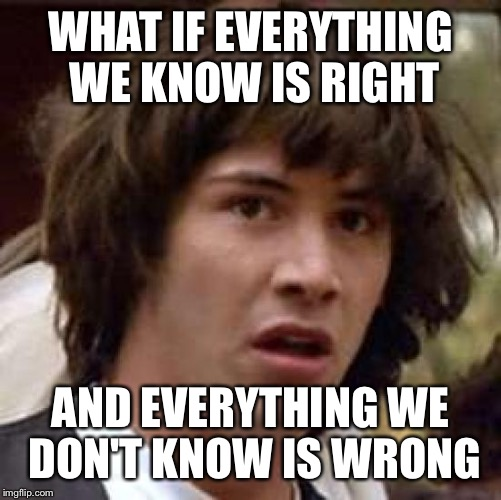 Conspiracy Keanu Meme | WHAT IF EVERYTHING WE KNOW IS RIGHT AND EVERYTHING WE DON'T KNOW IS WRONG | image tagged in memes,conspiracy keanu | made w/ Imgflip meme maker