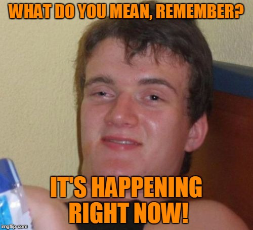 10 Guy Meme | WHAT DO YOU MEAN, REMEMBER? IT'S HAPPENING RIGHT NOW! | image tagged in memes,10 guy | made w/ Imgflip meme maker