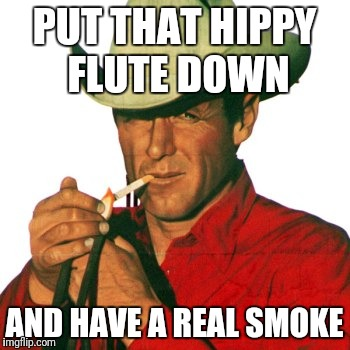 PUT THAT HIPPY FLUTE DOWN AND HAVE A REAL SMOKE | made w/ Imgflip meme maker