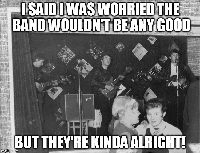 Kinda | I SAID I WAS WORRIED THE BAND WOULDN'T BE ANY GOOD BUT THEY'RE KINDA ALRIGHT! | image tagged in the beatles | made w/ Imgflip meme maker