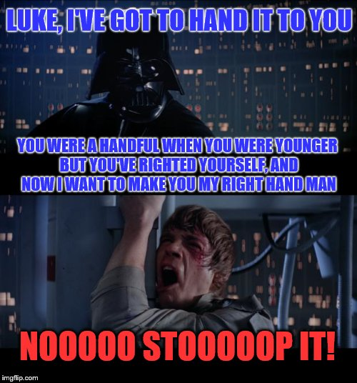 He could be quite handy | YOU WERE A HANDFUL WHEN YOU WERE YOUNGER BUT YOU'VE RIGHTED YOURSELF, AND NOW I WANT TO MAKE YOU MY RIGHT HAND MAN NOOOOO STOOOOOP IT! LUKE, | image tagged in memes,star wars no | made w/ Imgflip meme maker