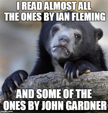 Confession Bear Meme | I READ ALMOST ALL THE ONES BY IAN FLEMING AND SOME OF THE ONES BY JOHN GARDNER | image tagged in memes,confession bear | made w/ Imgflip meme maker